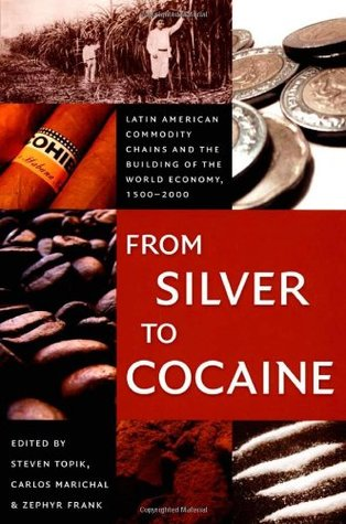 From Silver to Cocaine: Latin American Commodity Chains and the Building of the World Economy, 1500-2000