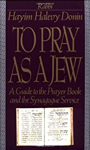 To Pray as a Jew: A Guide to the Prayer Book and the Synagogue Service