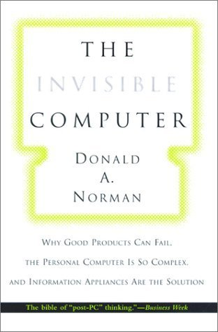 The Invisible Computer: Why Good Products Can Fail, the Personal Computer Is So Complex, and Information Appliances Are the Solution