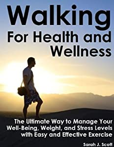 Walking For Health and Wellness - The Ultimate Way to Manage Your Well-Being, Weight and Stress Levels
