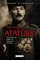 The Young Atatürk, The: From Ottoman Soldier to Statesman of Turkey