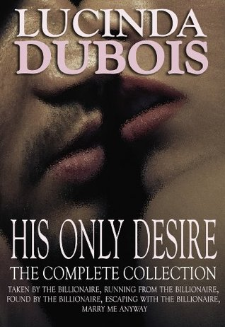 His Only Desire: The Complete Collection Boxed Set (Taken by the Billionaire, Running from the Billionaire, Found by the Billionaire, Escaping with the Billionaire, Marry Me Anyway)