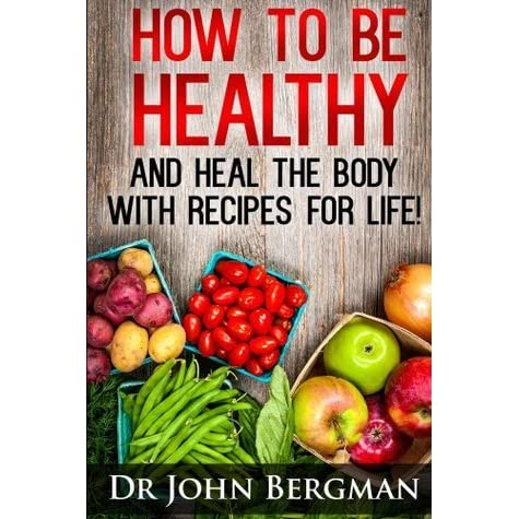 How To Be Healthy And Heal The Body With Recipes For Life By John Bergman