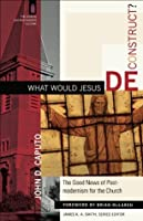 What Would Jesus Deconstruct? (The Church and Postmodern Culture): The Good News of Postmodernism for the Church