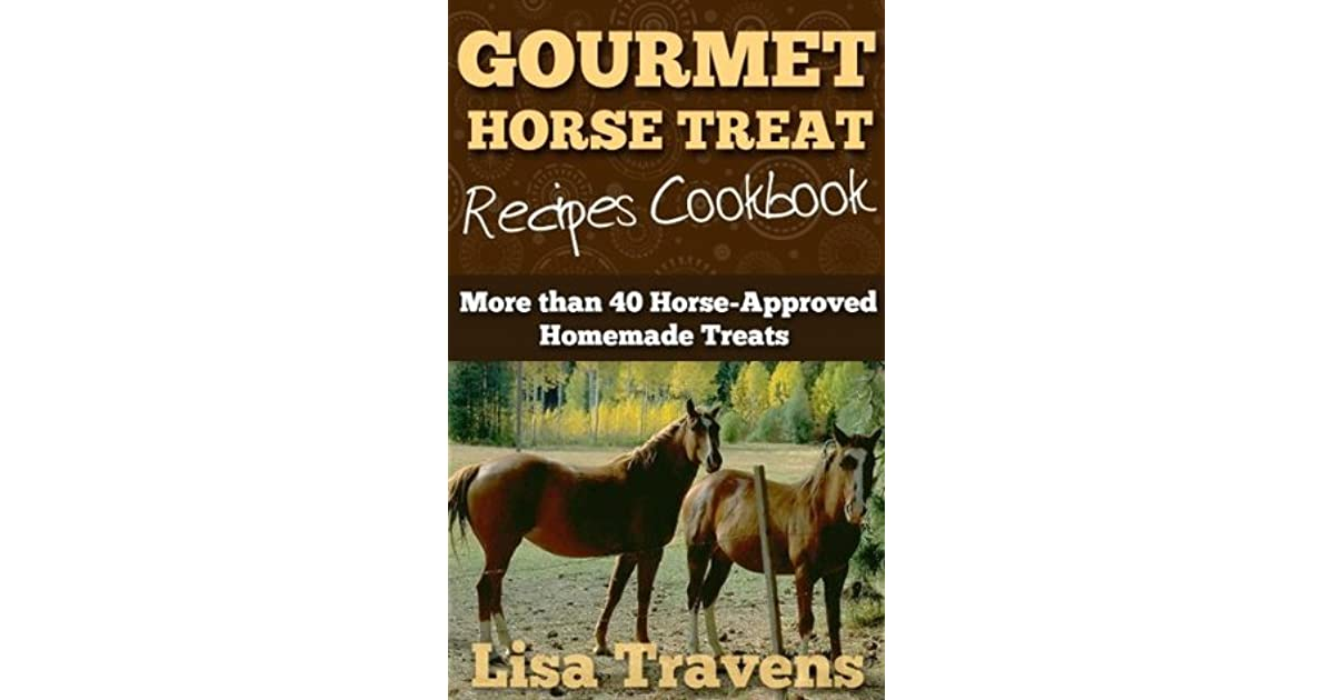 Gourmet Horse Treats Recipes Cookbook 40 Horse Approved Homemade Treats By Lisa Travens