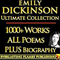EMILY DICKINSON COMPLETE WORKS ULTIMATE COLLECTION - All poems, poetry, fragments from the famous poetess  PLUS BIOGRAPHY