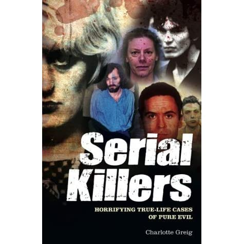 Serial Killers Horrifying True Life Cases Of Pure Evil By Charlotte