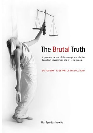 The Brutal Truth: A personal expose of the corrupt and abusive Canadian Government and its legal system