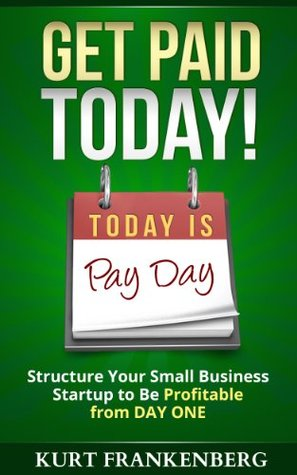 Get Paid TODAY!: Structure Your Small Business Startup to be Profitable from DAY ONE (Shoestring101 Series)