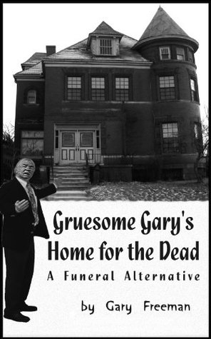 Gruesome Gary's Home for the Dead: A Funeral Alternative by