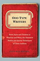 Odd Type Writers: From Joyce and Dickens to Wharton and Welty, the Obsessive Habits and Quirky Tec hniques of Great Authors