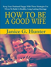 How To Be A Good Wife; Keep Your Husband Happy With These Strategies For Wives To Build A Healthy, Long-Lasting Marriage