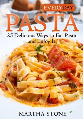 Everyday Pasta: 25 Delicious Ways to Eat Pasta and Enjoy It