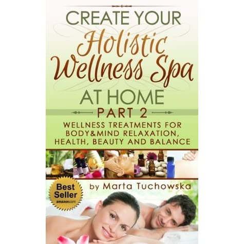 Create Your Holistic Wellness Spa At Home Part2 Wellness Treatments For Body Mind Relaxation Health Beauty And Balance By Marta Tuchowska