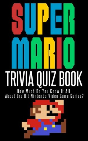 The Super Mario Trivia Quiz Book: How Much Do You Know it All About the Hit Nintendo Video Game Series?
