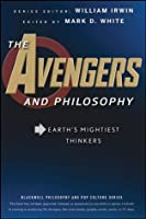 The Avengers and Philosophy: Earth's Mightiest Thinkers (The Blackwell Philosophy and Pop Culture Series)