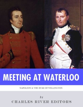 Meeting at Waterloo: The Lives and Legacies of Napoleon Bonaparte and Arthur Wellesley, the Duke of Wellington