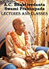 Classes and Lectures by A.C. Bhaktivedanta Swami Prabhupada by A.C. Bhaktivedanta Swami Pr...