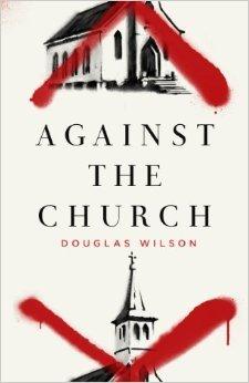 Against the Church by Douglas Wilson