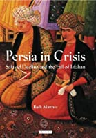 Persia in Crisis: Safavid Decline and the Fall of Isfahan (International Library of Iranian Studies)