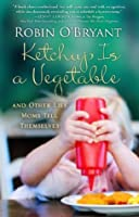 Ketchup Is a Vegetable: And Other Lies Moms Tell Themselves
