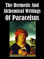 The Hermetic and Alchemical Writings of Paracelsus [Illustrated]