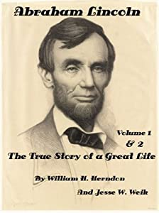 Abraham Lincoln: The True Story of a Great Life Volumes 1 and 2 by William H. Herndon And Jesse W. Weik