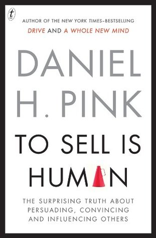 To Sell Is Human: The Surprising Truth About Persuading, Convincing and Influencing Others