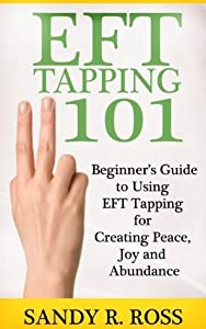 EFT Tapping 101: Beginner's Guide to Using EFT Tapping for Creating Peace, Joy and Abundance