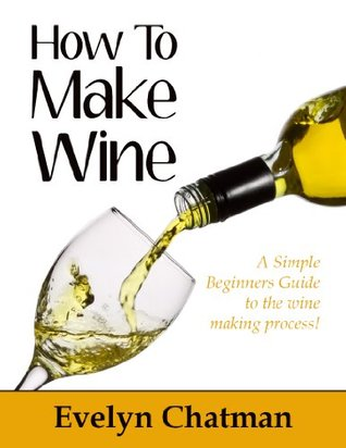 How To Make Wine: A Fun And Simple Guide To The Wine Making Process For Beginners! (*Limited Edition*)