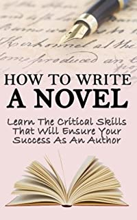 How to Write a Novel: Learn the Critical Skills that Will Ensure your Success as an Author (Novel, Write A Novel, Graphic Novels, Romance Novels, Novella, ... Writing, Novel Writing in Books Trade In)