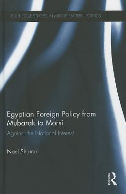 Egyptian Foreign Policy From Mubarak to Morsi: Against the National Interest