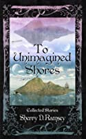 To Unimagined Shores: Collected Stories