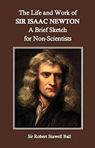 The Life and Work of Sir Isaac Newton: A Brief Sketch for Non-Scientists