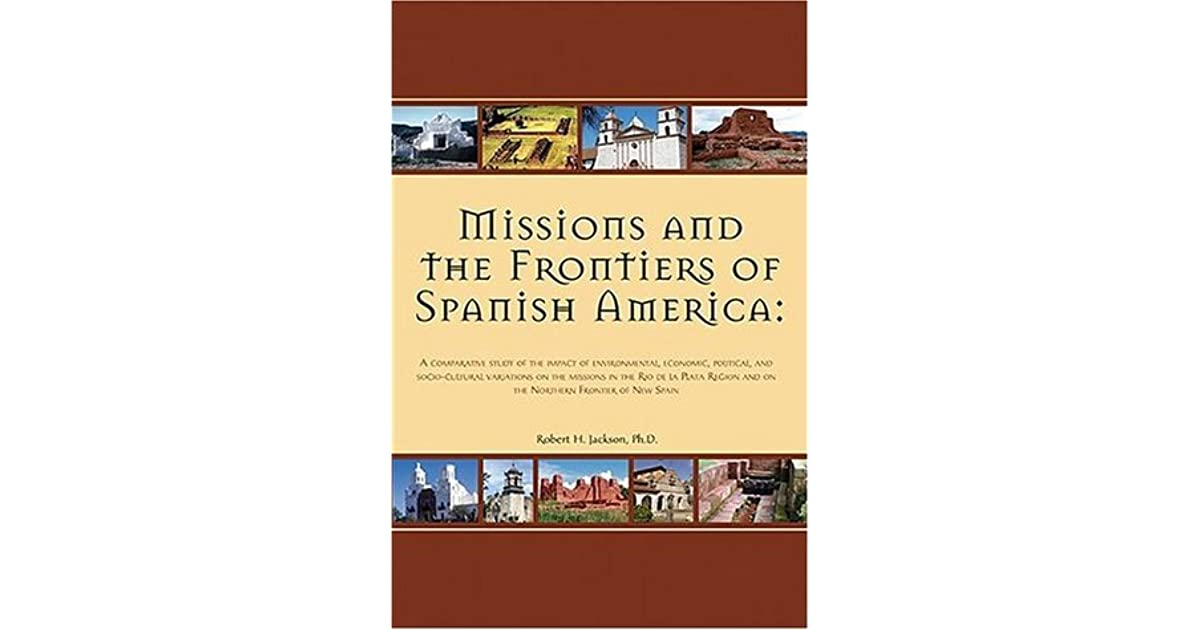 Political and Socio-cultural Variations on the Missions in the Rio de la Plata Region and on the Northern Frontier of New Spain Missions and the Frontiers of Spanish America A Comparative Study of the Impact of Environmental Economic