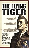 The Flying Tiger: The True Story of General Claire Chennault and the U.S. 14th Air Force in China