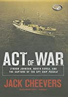 Act of War: Lyndon Johnson, North Korea, and the Capture of the Spy Ship
