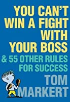 You Can't Win a Fight with Your Boss: & 55 Other Rules for Success