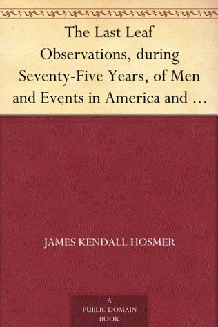 The Last Leaf Observations, during Seventy-Five Years, of Men and Events in America and Europe