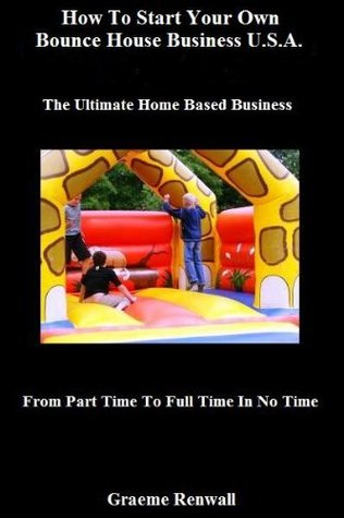 How To Start Your Own Bounce House Business U.S.A.: The Ultimate Home Based Business (From Part Time To Full Time In No time)