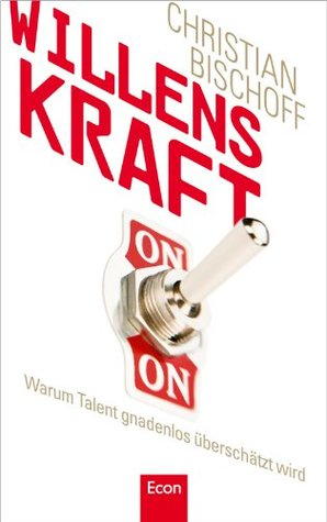 Willenskraft: Warum Talent gnadenlos überschätzt wird (German Edition)