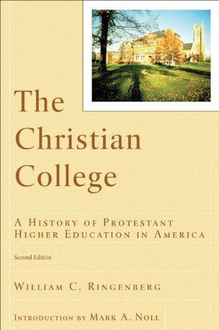 Christian College, The (RenewedMinds): A History of Protestant Higher Education in America