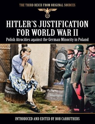 Hitler's Justification For World War II: Polish Atrocities Against The German Minority In Poland (The Third Reich From Original Sources)