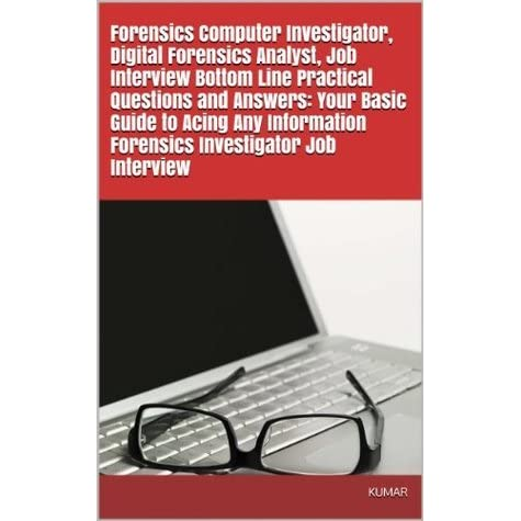 Forensics Computer Investigator Digital Forensics Analyst Job Interview Bottom Line Practical Questions And Answers Your Basic Guide To Acing Any Information Forensics Investigator Job Interview By Kumar M