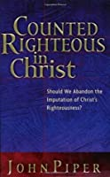Counted Righteous in Christ: Should We Abandon the Imputation of Christ's Righteousness?