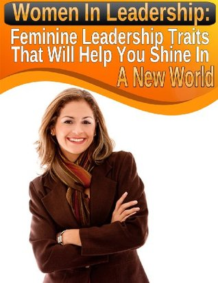 Women In Leadership: Feminine Leadership Traits That Will Help You Shine In A New World (Modern Indian Woman Book 2)