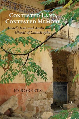 Contested Land, Contested Memory: Israel's Jews and Arabs and the Ghosts of Catastrophe