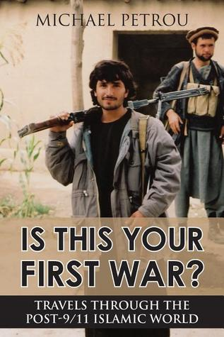 Is This Your First War  Travels Through the Post-9 11 Islamic World