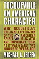 Tocqueville on American Character: Why Tocqueville's Brilliant Exploration of the American Spirit is as Vital and Important Today as It