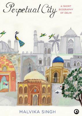 Perpetual City: A Short Biography of Delhi